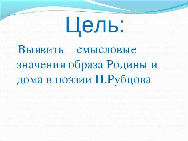 Цель: Выявить смысловые значения образа Родины и дома в поэзии Н.Рубцова