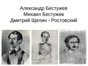 Александр Бестужев Михаил Бестужев Дмитрий Щепин - Ростовский
