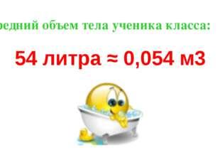 Средний объем тела ученика класса: 54 литра ≈ 0,054 м3
