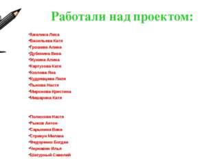 Работали над проектом: Амелина Лена Васильева Катя Грошева Алина Дубинина Вик