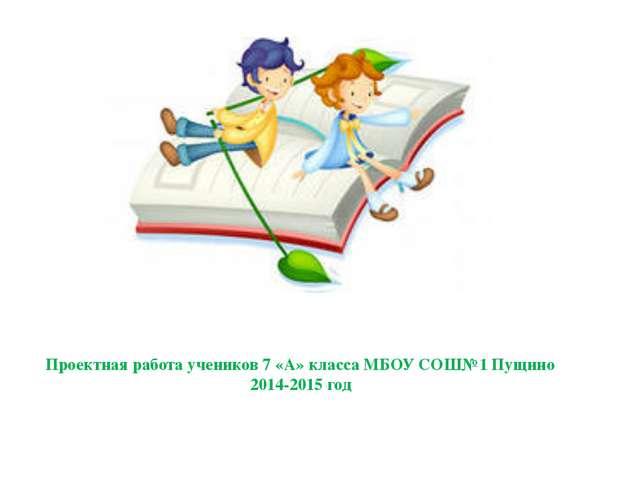 Проектная работа учеников 7 «А» класса МБОУ СОШ№1 Пущино 2014-2015 год