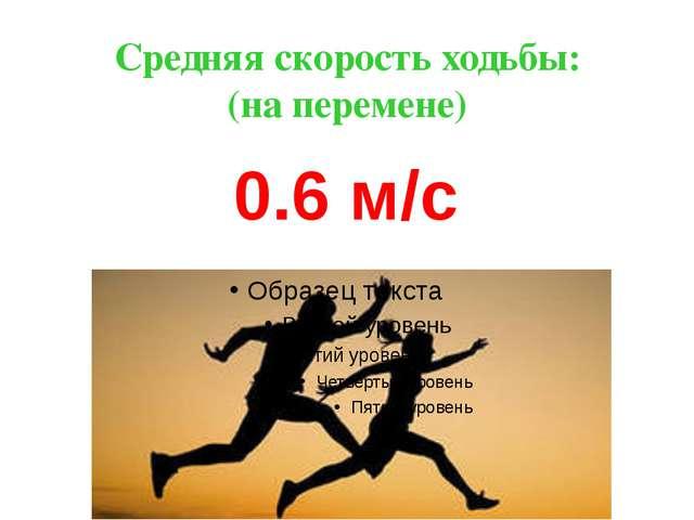 Средняя скорость ходьбы: (на перемене) 0.6 м/с