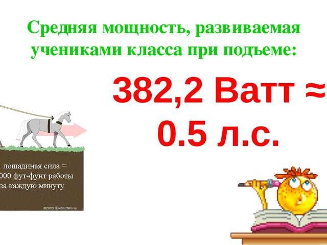 Средняя мощность, развиваемая учениками класса при подъеме: 382,2 Ватт ≈ 0.5...