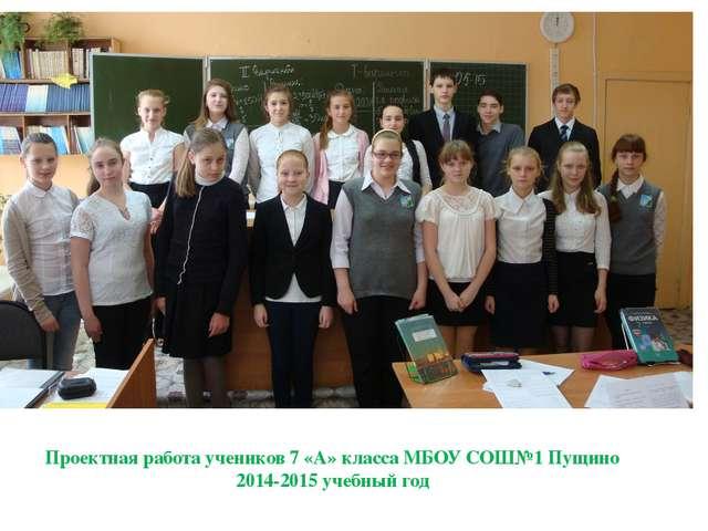 Проектная работа учеников 7 «А» класса МБОУ СОШ№1 Пущино 2014-2015 учебный год
