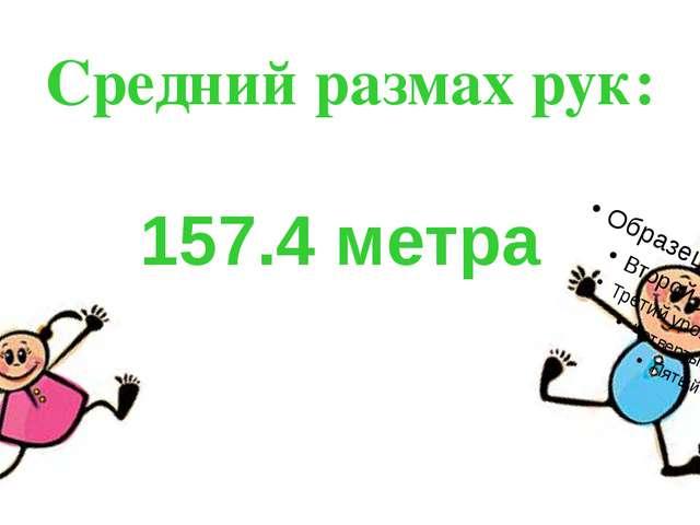 Средний размах рук: 157.4 метра