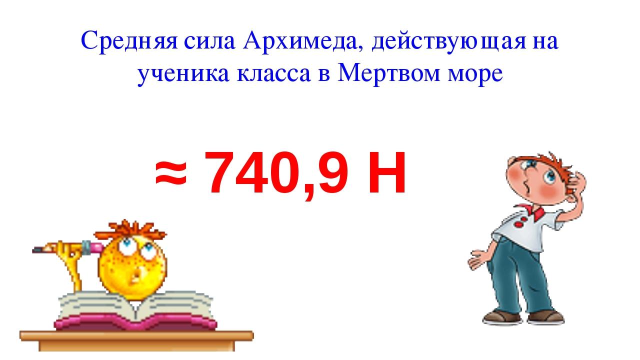Средняя сила Архимеда, действующая на ученика класса в Мертвом море ≈ 740,9 Н
