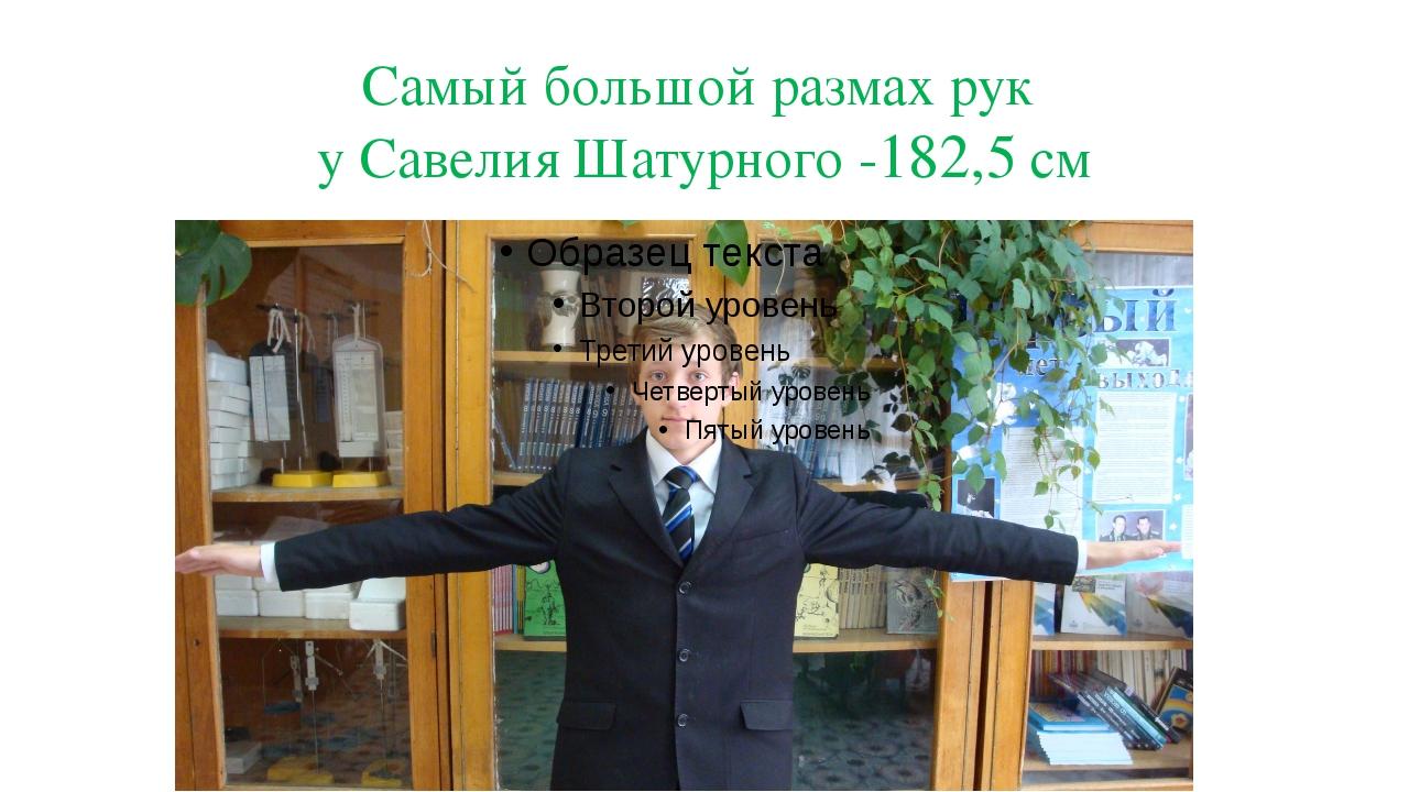 Самый большой размах рук у Савелия Шатурного -182,5 см