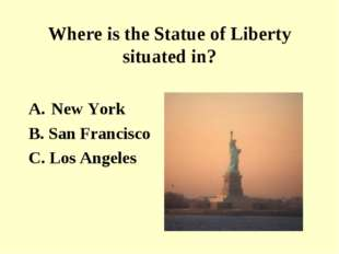 Where is the Statue of Liberty situated in? New York B. San Francisco C. Los