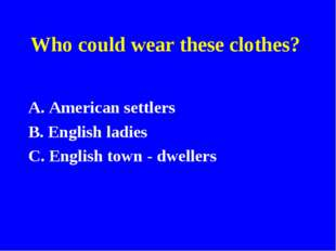Who could wear these clothes? A. American settlers B. English ladies C. Engli