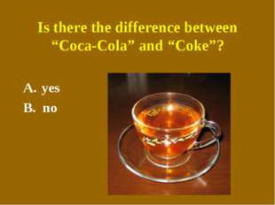 """Is there the difference between """"Coca-Cola"""" and """"Coke""""? yes B. no"""