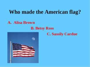 Who made the American flag? Alisa Brown B. Betsy Ross C. Sassily Cardue