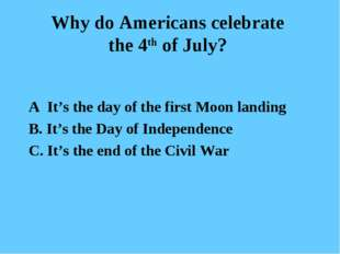 Why do Americans celebrate the 4th of July? A It's the day of the first Moon