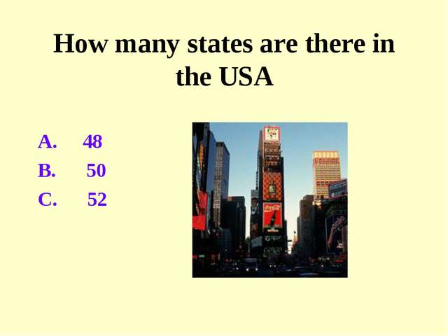 How many states are there in the USA A. 48 B. 50 C. 52