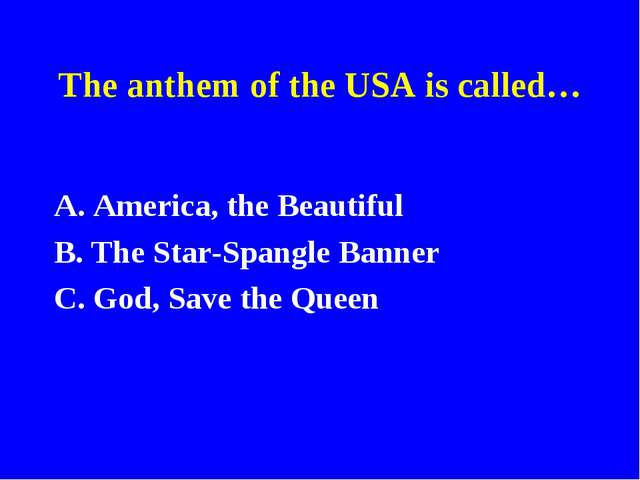 The anthem of the USA is called… A. America, the Beautiful B. The Star-Spangl...