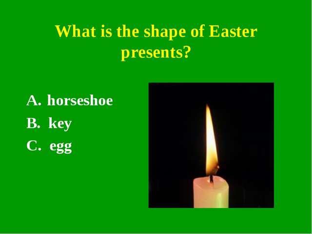 What is the shape of Easter presents? horseshoe B. key C. egg