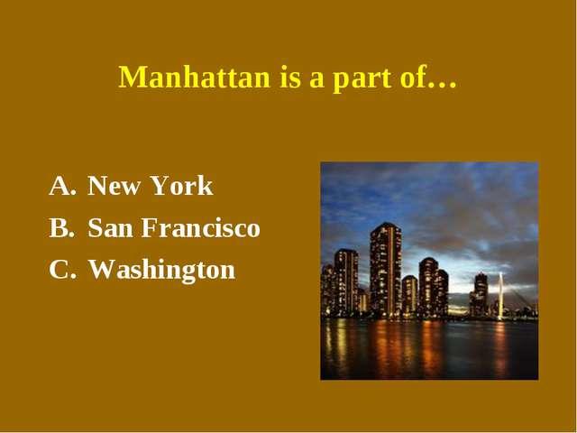 Manhattan is a part of… New York San Francisco Washington