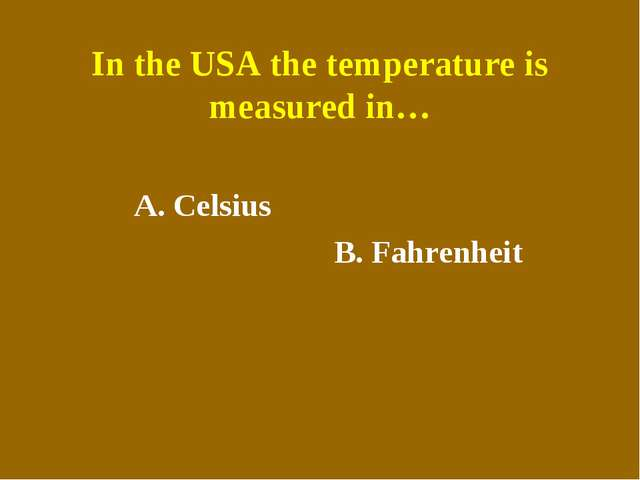 In the USA the temperature is measured in… A. Celsius B. Fahrenheit