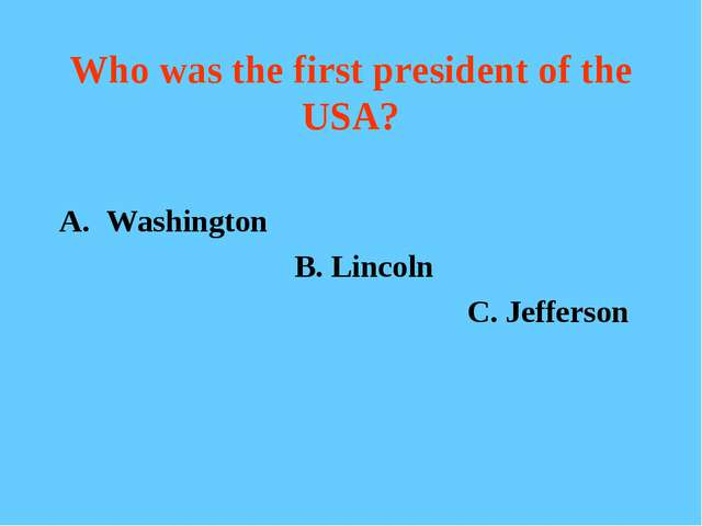 Who was the first president of the USA? Washington B. Lincoln C. Jefferson
