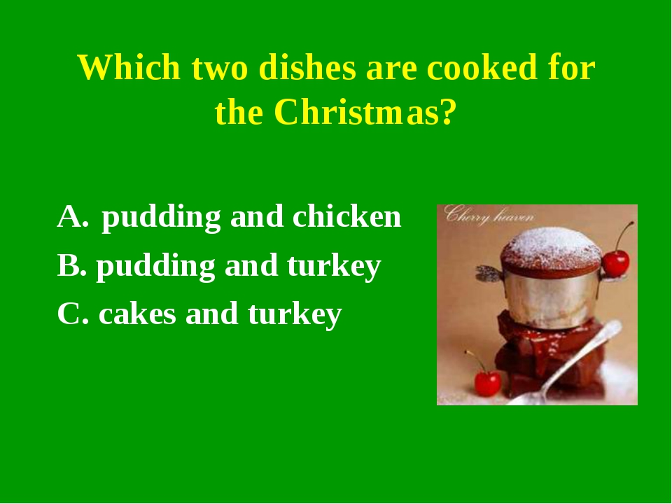 Which two dishes are cooked for the Christmas? pudding and chicken B. pudding...