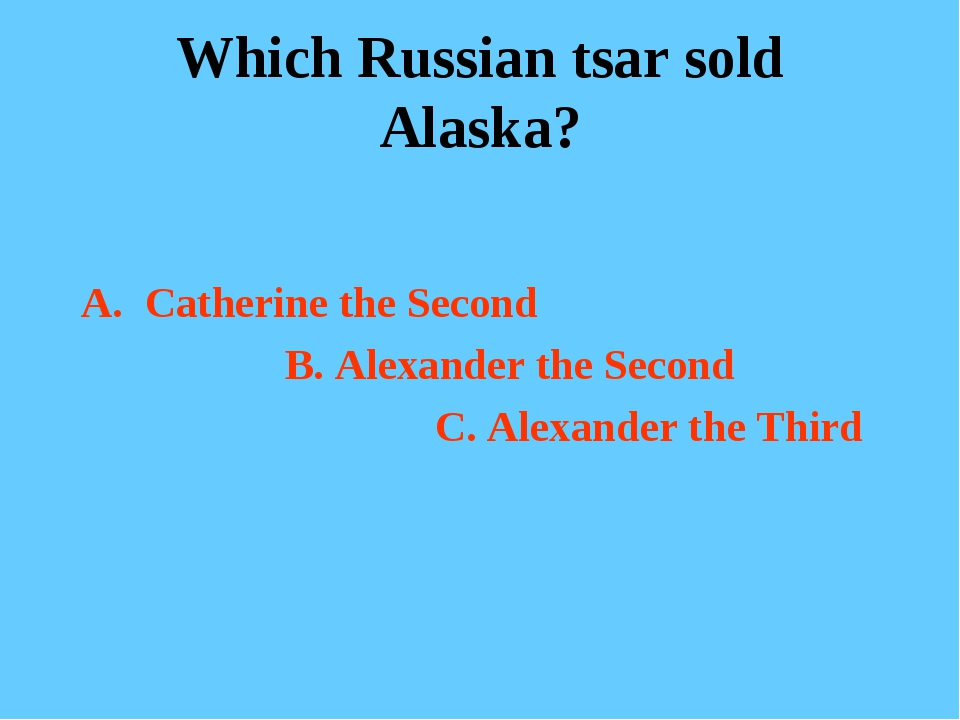 Which Russian tsar sold Alaska? Catherine the Second B. Alexander the Second...