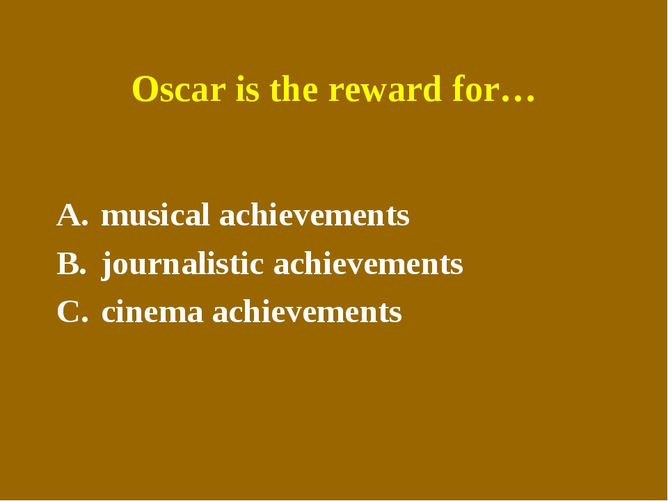 Oscar is the reward for… musical achievements journalistic achievements cinem...