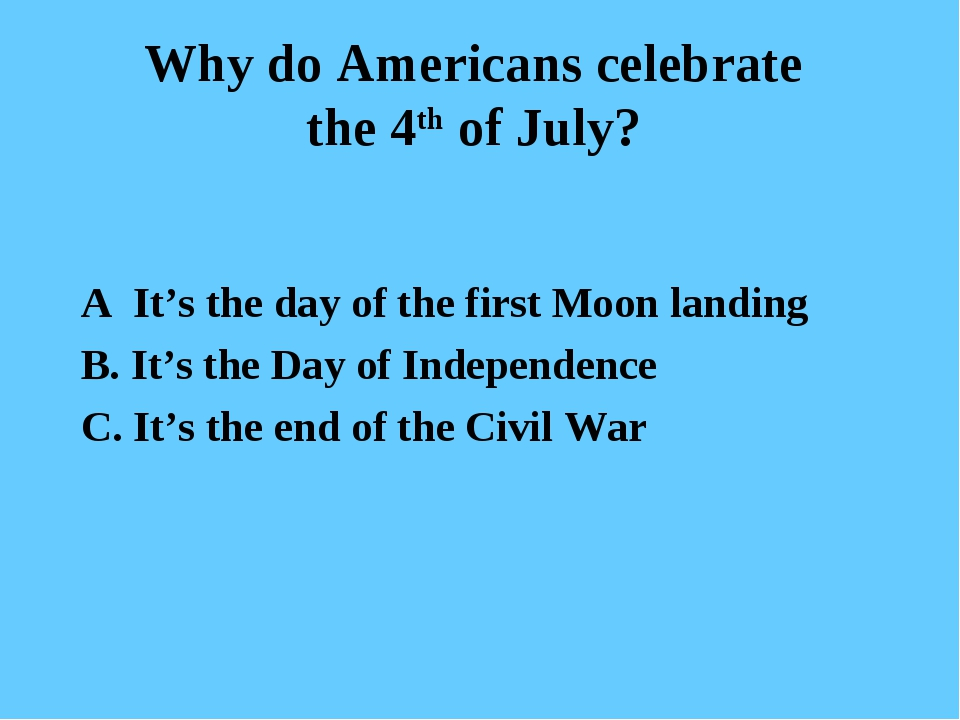 Why do Americans celebrate the 4th of July? A It's the day of the first Moon...