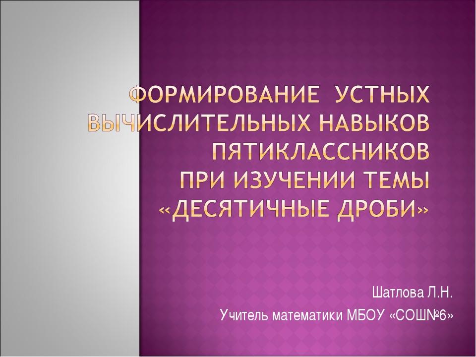 Шатлова Л.Н. Учитель математики МБОУ «СОШ№6»