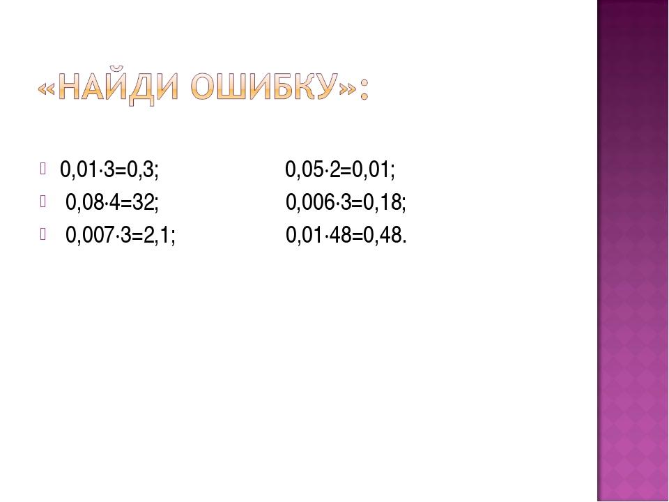 0,01·3=0,3; 0,05·2=0,01; 0,08·4=32; 0,006·3=0,18; 0,007·3=2,1; 0,01·48=0,48.