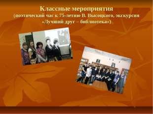 Классные мероприятия (поэтический час к 75-летию В. Высоцкого, экскурсия «Луч