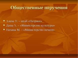 Общественные поручения Алена У. – штаб «Патриот» Даша Х. – «Министерство куль