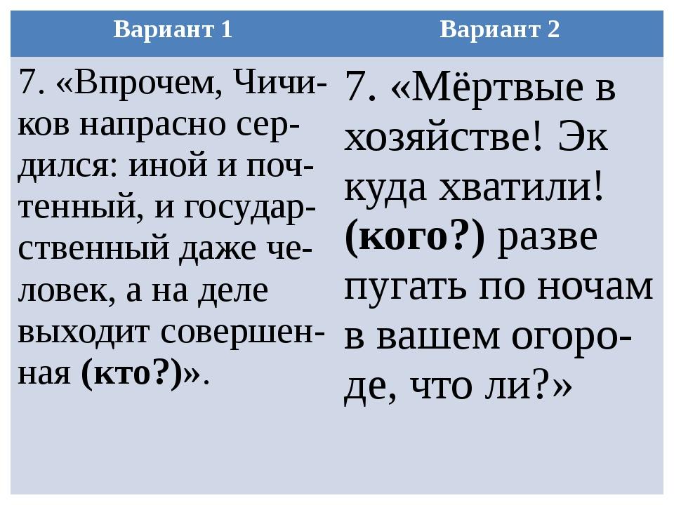 Вариант 1 Вариант 2 7. «Впрочем,Чичи-ковнапрасносер-дился: иной ипоч-тенный,и...