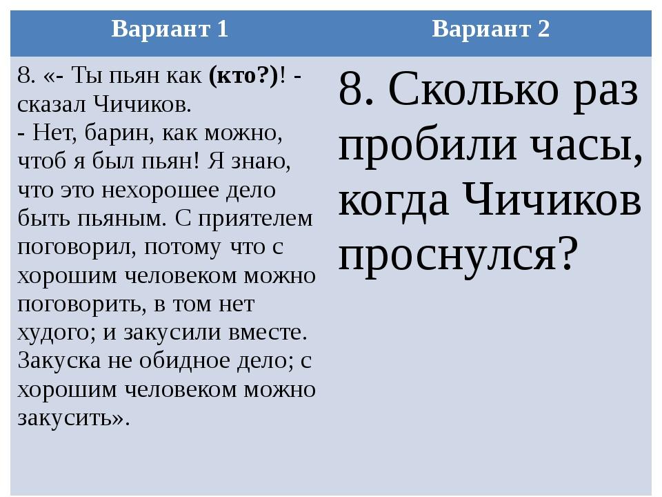 Вариант 1 Вариант 2 8. «-Ты пьян как(кто?)!- сказал Чичиков. -Нет, барин,...