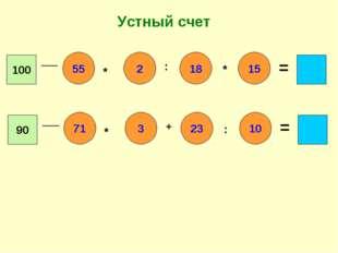 Устный счет 100 55 15 2 18 * : * = 90 71 10 3 23 * + : =