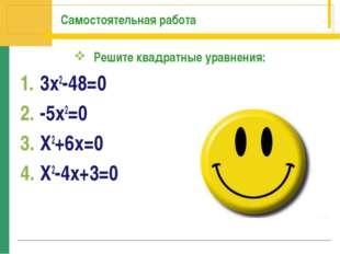Самостоятельная работа Решите квадратные уравнения: 3х2-48=0 -5х2=0 Х2+6х=0 Х