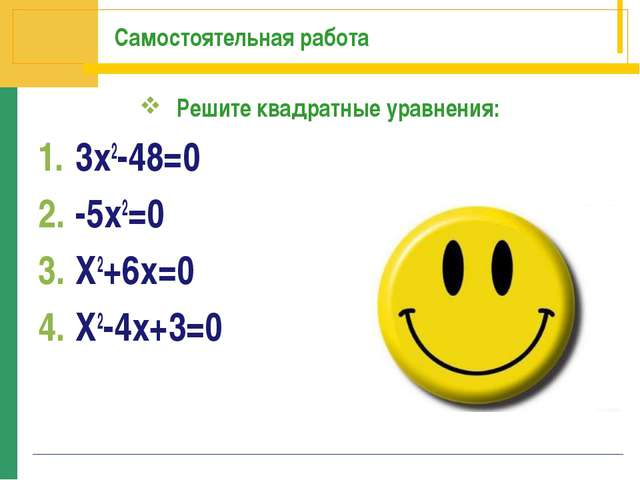 Самостоятельная работа Решите квадратные уравнения: 3х2-48=0 -5х2=0 Х2+6х=0 Х...