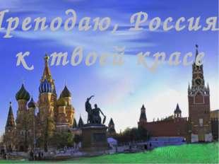 Преподаю, Россия, к твоей красе