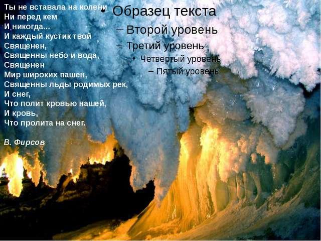Ты не вставала на колени Ни перед кем И никогда... И каждый кустик твой Свящ...