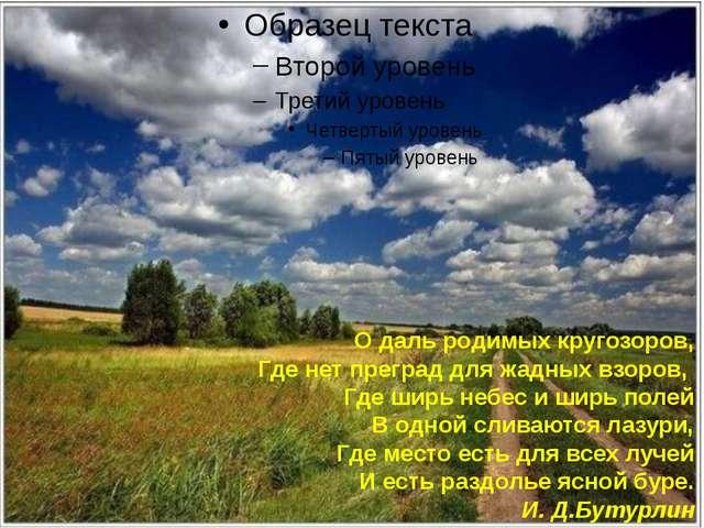 О даль родимых кругозоров, Где нет преград для жадных взоров, Где ширь небе...