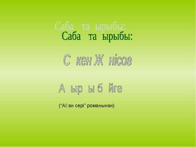 """(""""Ақан сері"""" романынан)"""