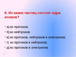 6. Из каких частиц состоят ядра атомов? а)из протонов; б)из нейтронов; в)и