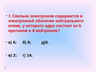 7.Сколько электронов содержится в электронной оболочке нейтрального атома, у