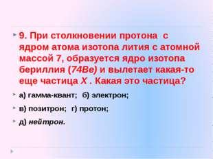 9. При столкновении протона с ядром атома изотопа лития с атомной массой 7, о