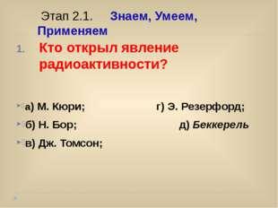 Кто открыл явление радиоактивности? а) М. Кюри; г) Э. Резерфорд; б) Н. Бор;