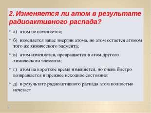 2.Изменяется ли атом в результате радиоактивного распада? а)атом не изменяе