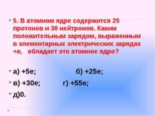 5.В атомном ядре содержится 25 протонов и 30 нейтронов. Каким положительным