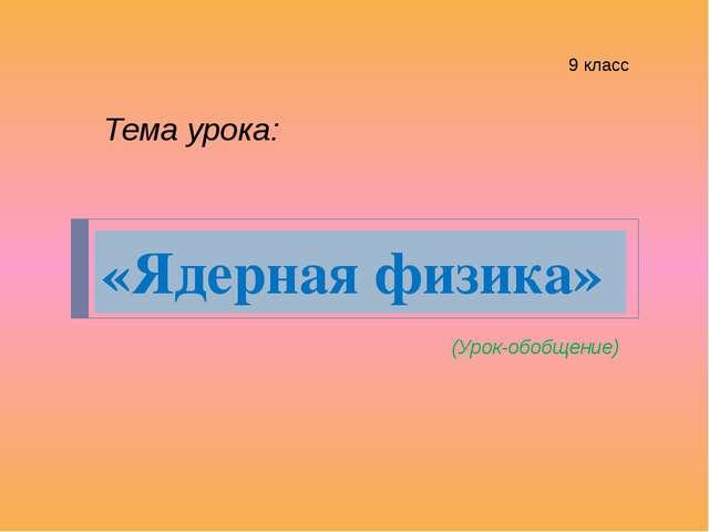 «Ядерная физика» (Урок-обобщение) Тема урока: 9 класс