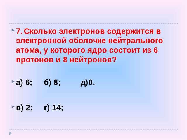 7.Сколько электронов содержится в электронной оболочке нейтрального атома, у...