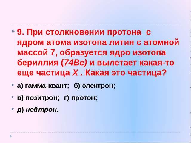 9. При столкновении протона с ядром атома изотопа лития с атомной массой 7, о...