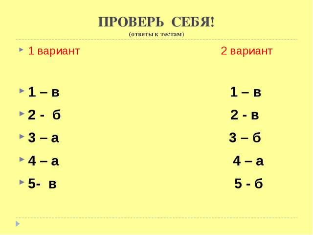 ПРОВЕРЬ СЕБЯ! (ответы к тестам) 1 вариант 2 вариант 1 – в 1 – в 2 - б 2 - в 3...