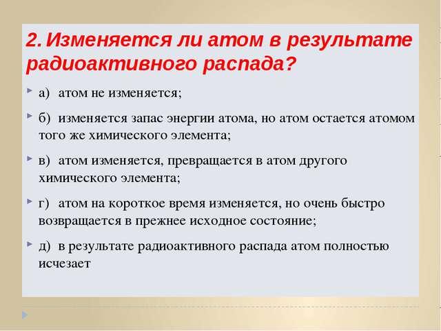 2.Изменяется ли атом в результате радиоактивного распада? а)атом не изменяе...